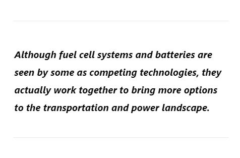 Although fuel cell systems and batteries are seen by some as competing technologies, they actually work together to bring more options to the transportation and power landscape.