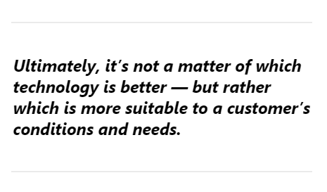 Ultimately, it's not a matter of which technology is better — but rather which is more suitable to a customer's conditions and needs.